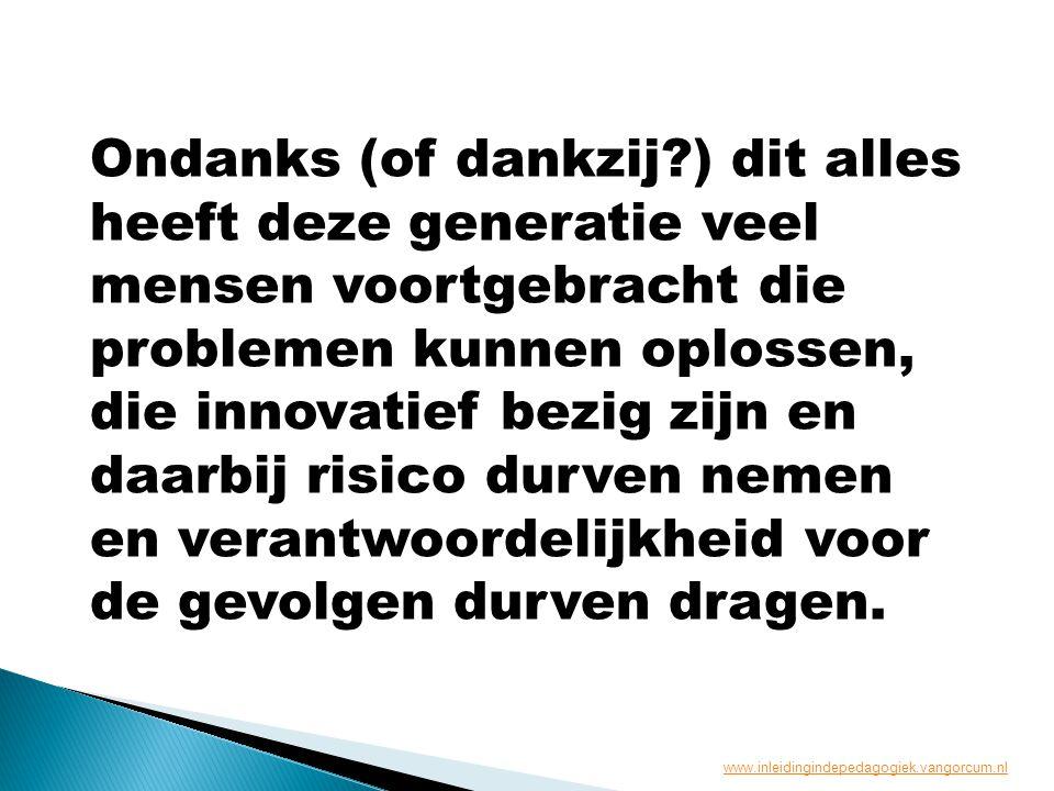 Ondanks (of dankzij ) dit alles heeft deze generatie veel mensen voortgebracht die problemen kunnen oplossen, die innovatief bezig zijn en daarbij risico durven nemen en verantwoordelijkheid voor de gevolgen durven dragen.