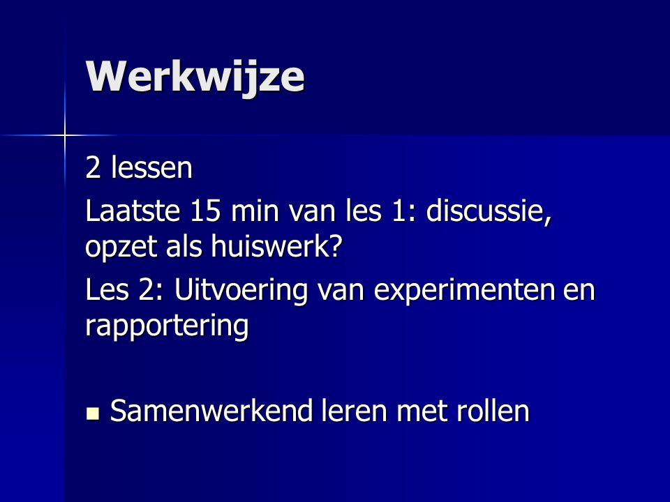 Werkwijze 2 lessen. Laatste 15 min van les 1: discussie, opzet als huiswerk Les 2: Uitvoering van experimenten en rapportering.