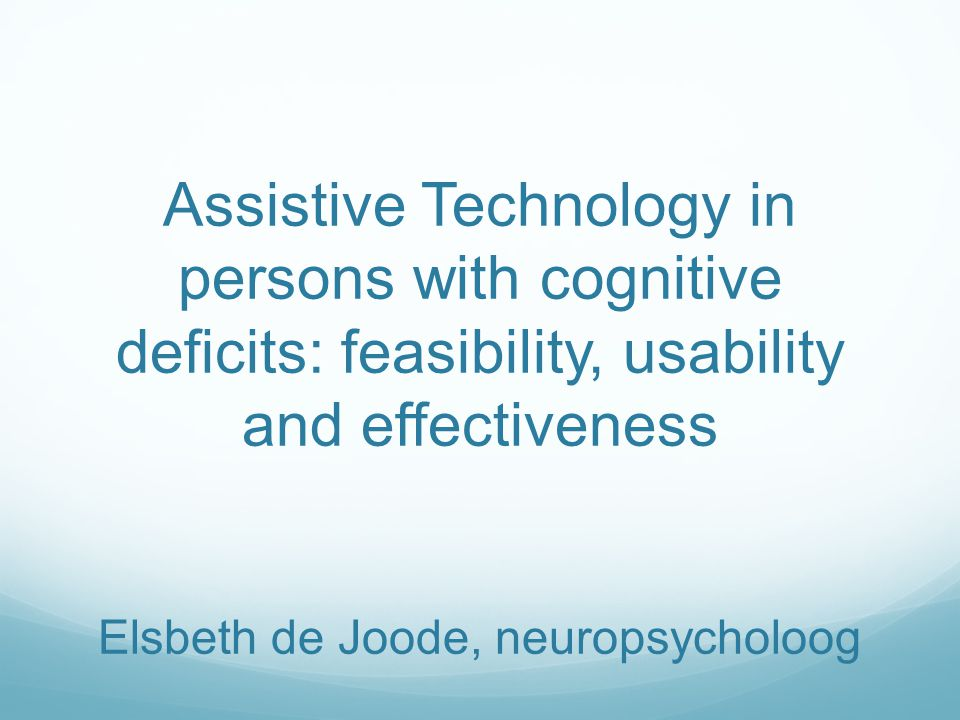 Assistive Technology in persons with cognitive deficits: feasibility, usability and effectiveness Elsbeth de Joode, neuropsycholoog