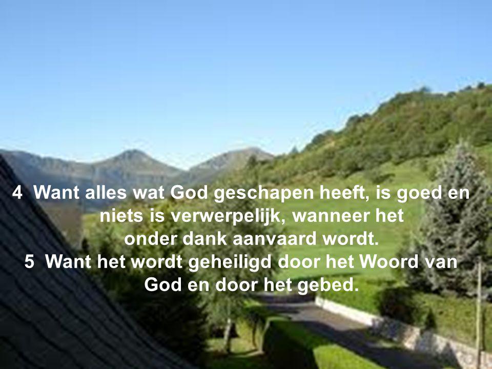 4 Want alles wat God geschapen heeft, is goed en niets is verwerpelijk, wanneer het onder dank aanvaard wordt.