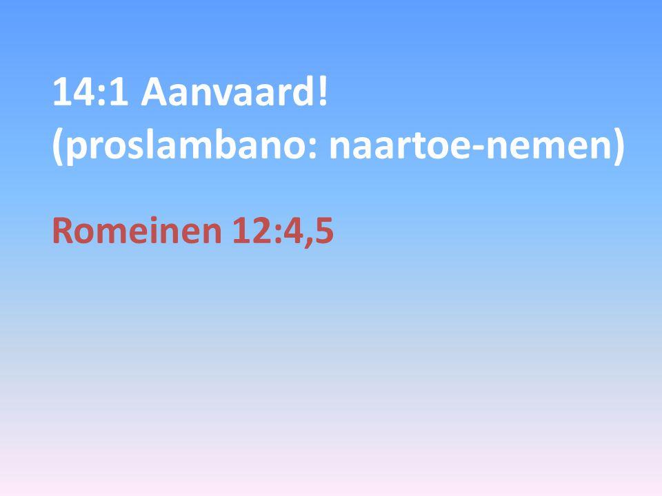 14:1 Aanvaard! (proslambano: naartoe-nemen)