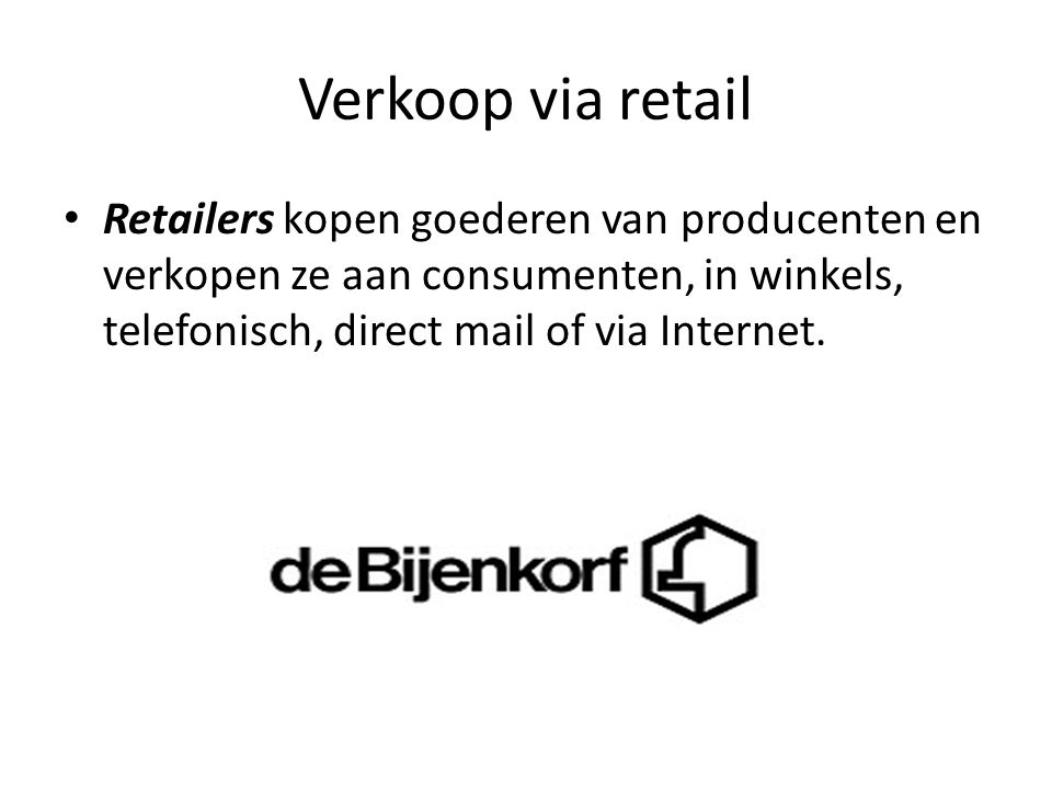 Verkoop via retail Retailers kopen goederen van producenten en verkopen ze aan consumenten, in winkels, telefonisch, direct mail of via Internet.