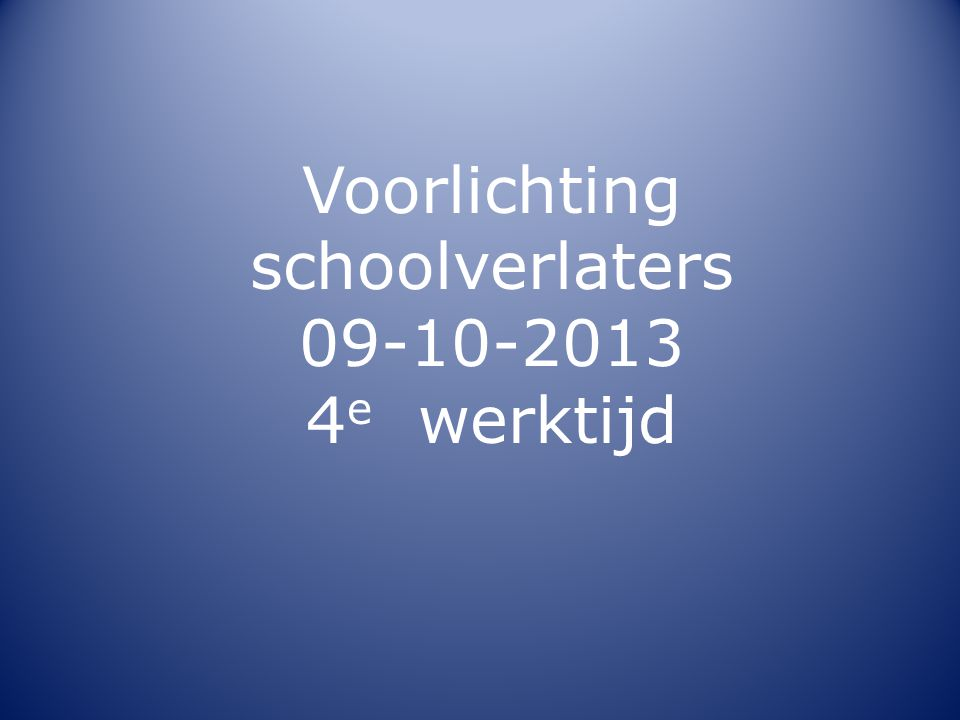 Voorlichting schoolverlaters 09-10-2013 4e werktijd