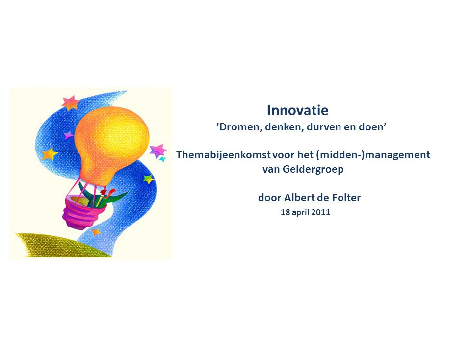 Innovatie 'Dromen, denken, durven en doen' Themabijeenkomst voor het (midden-)management van Geldergroep door Albert de Folter 18 april 2011