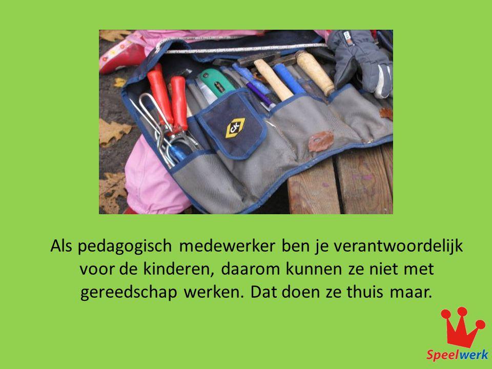 Als pedagogisch medewerker ben je verantwoordelijk voor de kinderen, daarom kunnen ze niet met gereedschap werken.