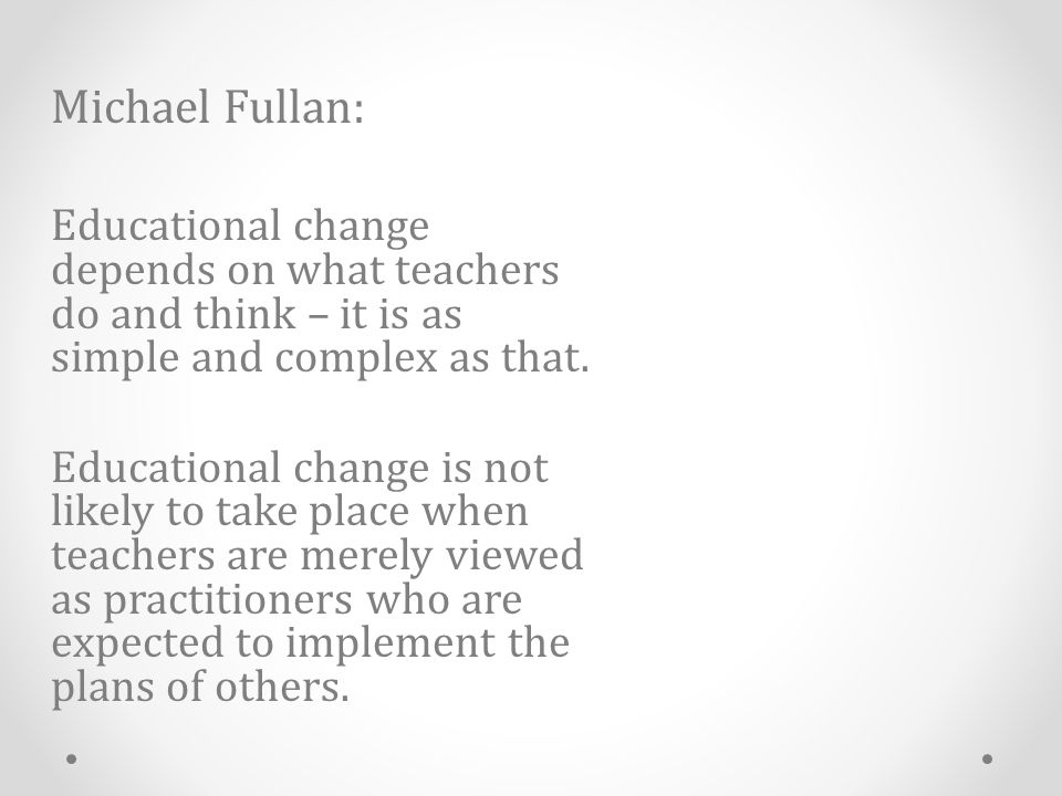 Michael Fullan: Educational change depends on what teachers do and think – it is as simple and complex as that.