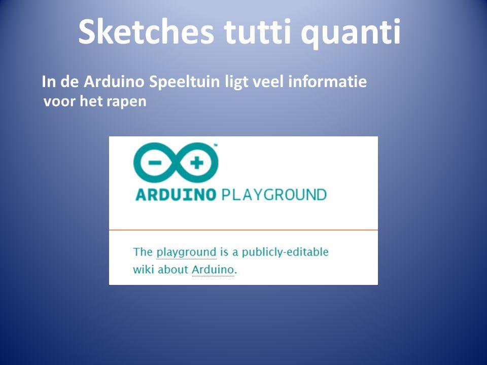Sketches tutti quanti In de Arduino Speeltuin ligt veel informatie