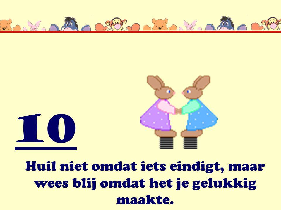 10 Huil niet omdat iets eindigt, maar wees blij omdat het je gelukkig maakte.