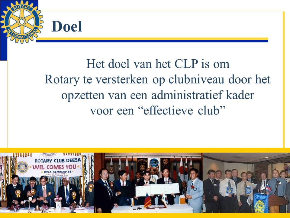Doel Het doel van het CLP is om Rotary te versterken op clubniveau door het opzetten van een administratief kader voor een effectieve club