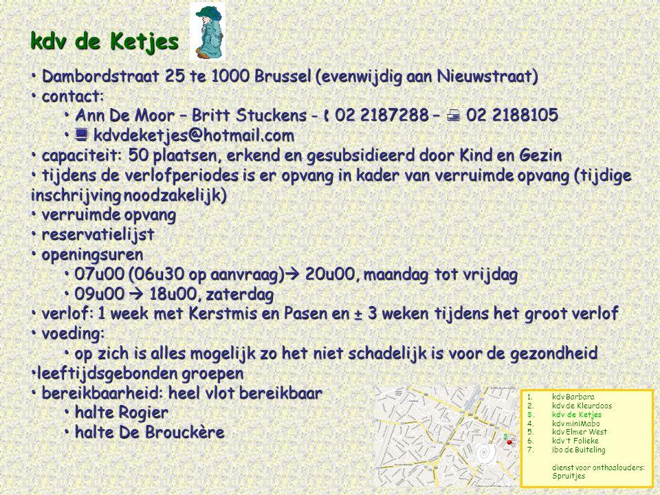 kdv de Ketjes Dambordstraat 25 te 1000 Brussel (evenwijdig aan Nieuwstraat) contact: Ann De Moor – Britt Stuckens -  02 2187288 –  02 2188105.