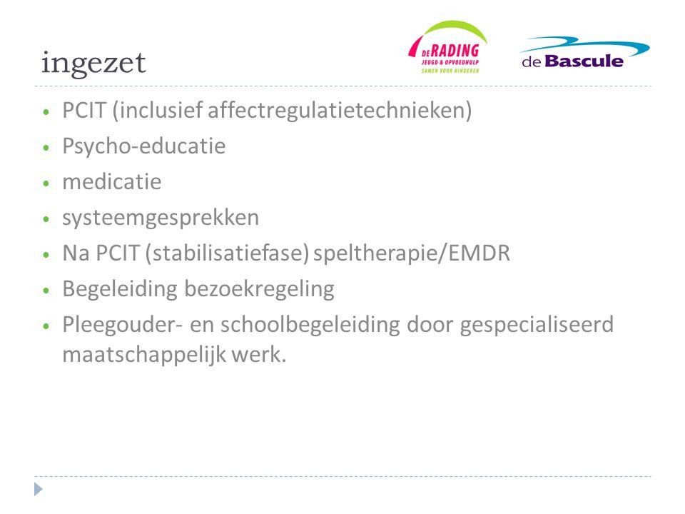 ingezet PCIT (inclusief affectregulatietechnieken) Psycho-educatie
