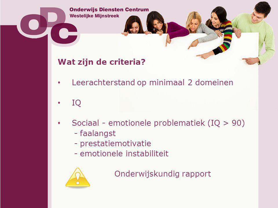 Wat zijn de criteria Leerachterstand op minimaal 2 domeinen. IQ. Sociaal - emotionele problematiek (IQ > 90)