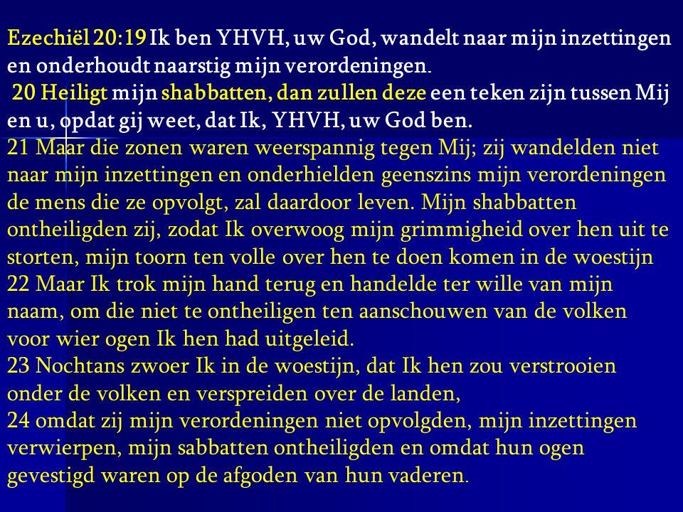 Ezechiël 20:19 Ik ben YHVH, uw God, wandelt naar mijn inzettingen en onderhoudt naarstig mijn verordeningen.