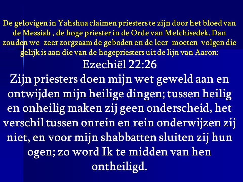 De gelovigen in Yahshua claimen priesters te zijn door het bloed van de Messiah , de hoge priester in de Orde van Melchisedek. Dan zouden we zeer zorgzaam de geboden en de leer moeten volgen die gelijk is aan die van de hogepriesters uit de lijn van Aaron: