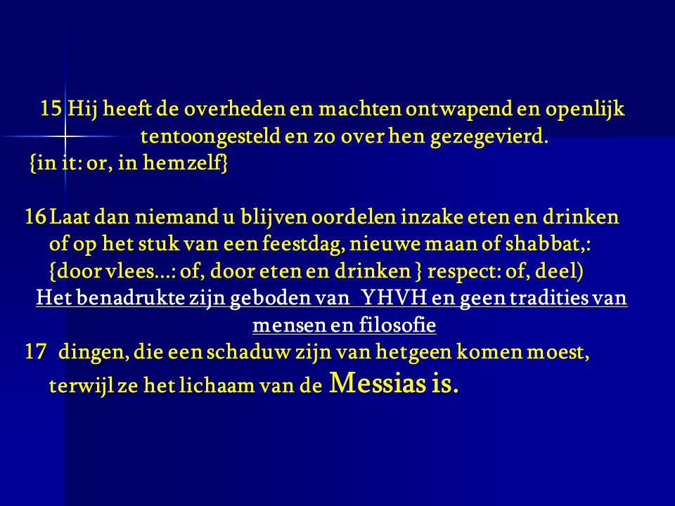 15 Hij heeft de overheden en machten ontwapend en openlijk tentoongesteld en zo over hen gezegevierd.