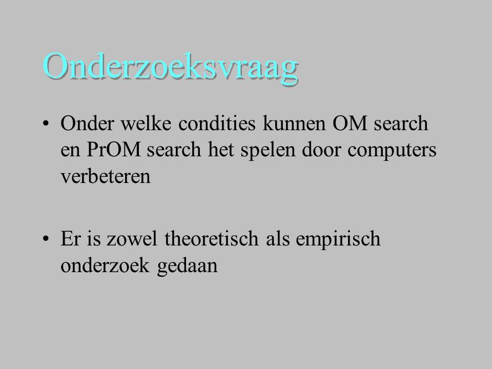 Onderzoeksvraag Onder welke condities kunnen OM search en PrOM search het spelen door computers verbeteren.