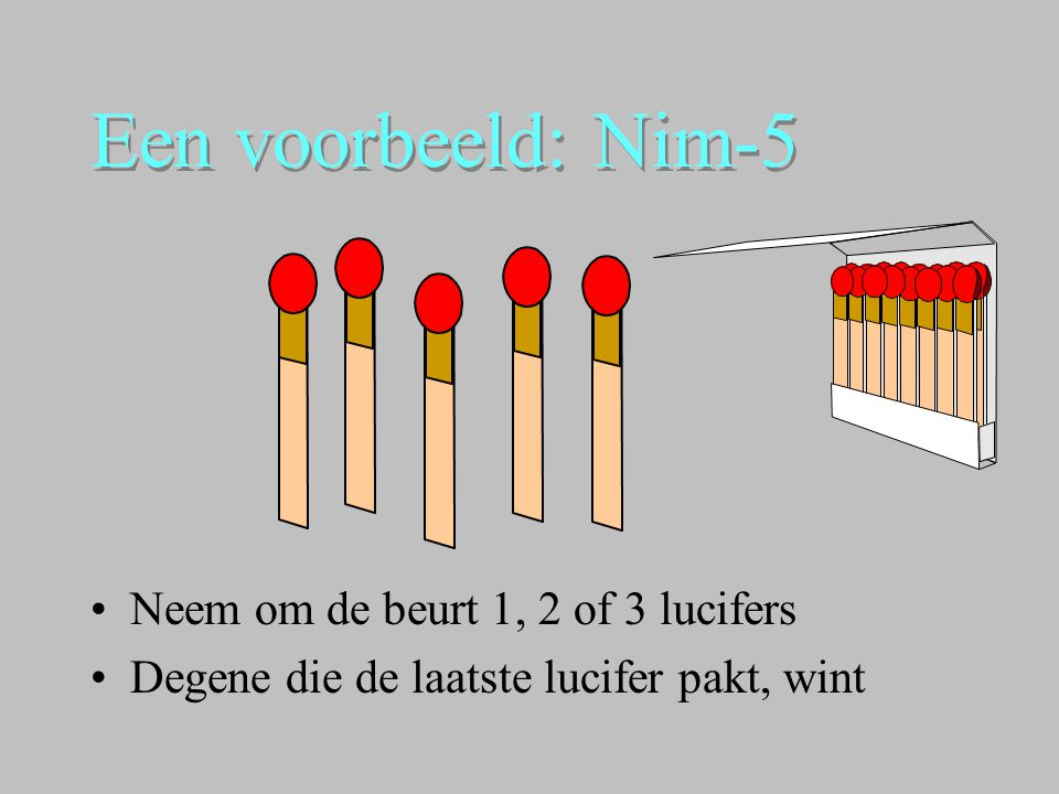 Een voorbeeld: Nim-5 Neem om de beurt 1, 2 of 3 lucifers