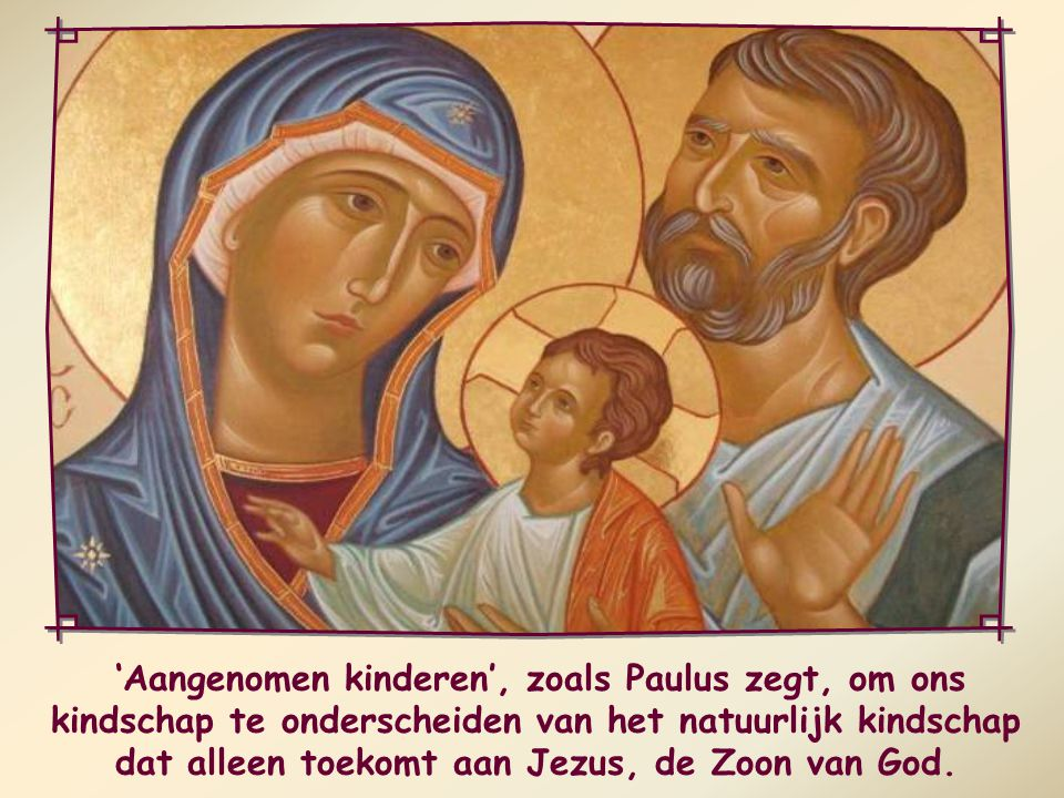 'Aangenomen kinderen', zoals Paulus zegt, om ons kindschap te onderscheiden van het natuurlijk kindschap dat alleen toekomt aan Jezus, de Zoon van God.