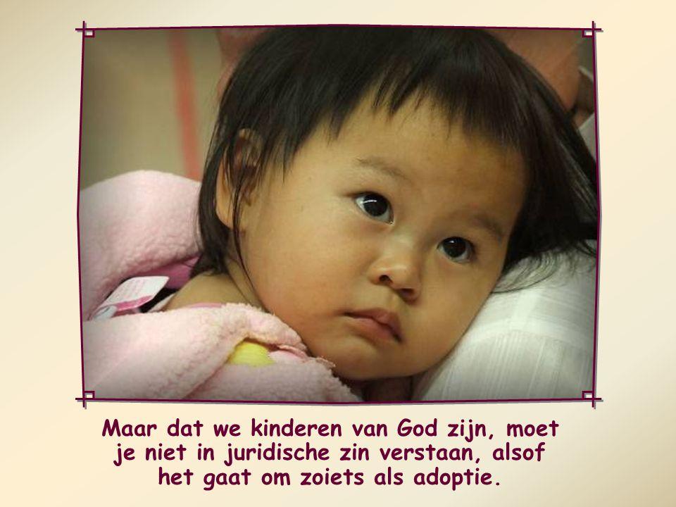 Maar dat we kinderen van God zijn, moet je niet in juridische zin verstaan, alsof het gaat om zoiets als adoptie.