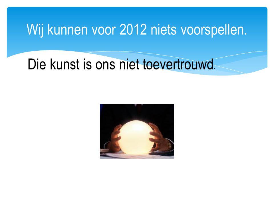 Wij kunnen voor 2012 niets voorspellen.