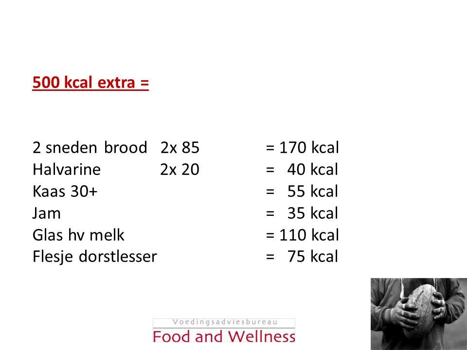 500 kcal extra = 2 sneden brood 2x 85 = 170 kcal. Halvarine 2x 20 = 40 kcal.