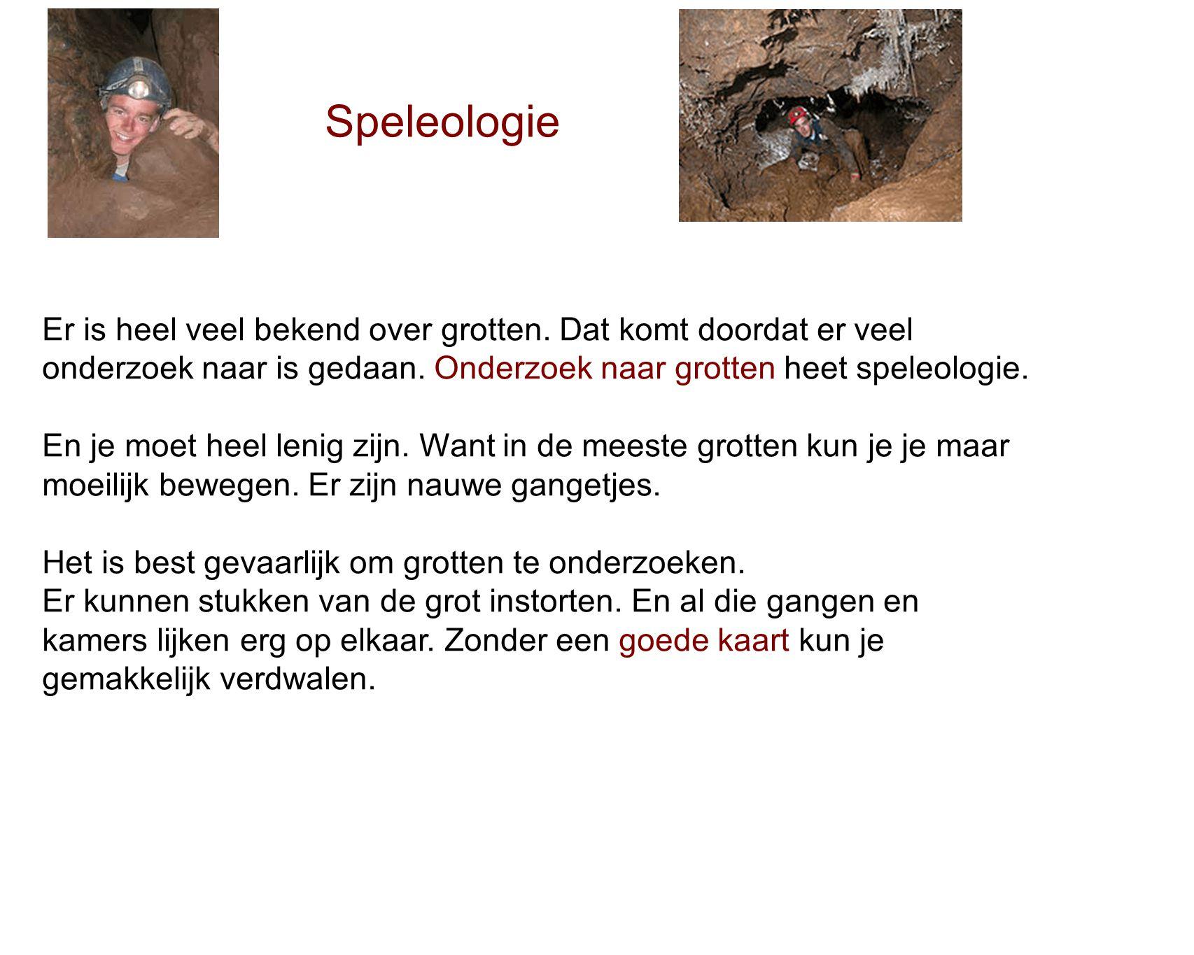 Speleologie Er is heel veel bekend over grotten. Dat komt doordat er veel. onderzoek naar is gedaan. Onderzoek naar grotten heet speleologie.