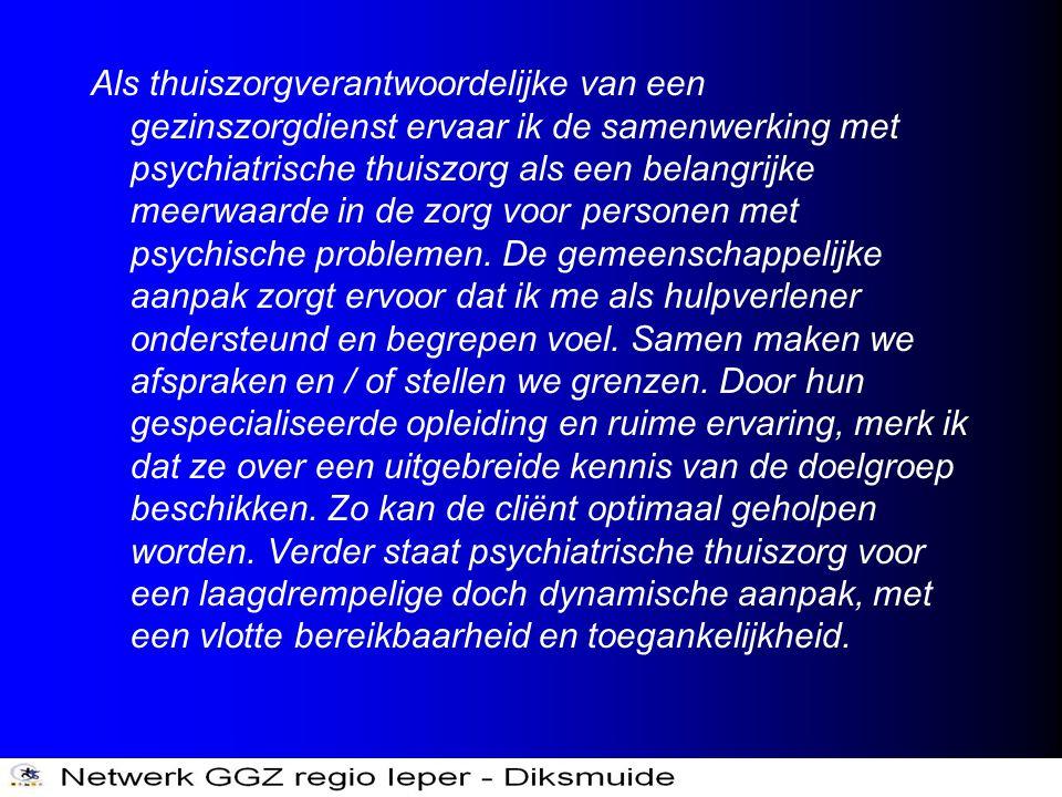Als thuiszorgverantwoordelijke van een gezinszorgdienst ervaar ik de samenwerking met psychiatrische thuiszorg als een belangrijke meerwaarde in de zorg voor personen met psychische problemen.