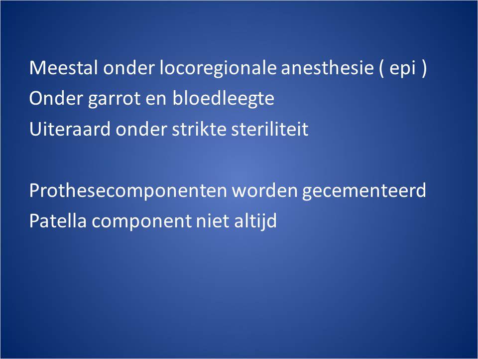 Meestal onder locoregionale anesthesie ( epi ) Onder garrot en bloedleegte Uiteraard onder strikte steriliteit Prothesecomponenten worden gecementeerd Patella component niet altijd