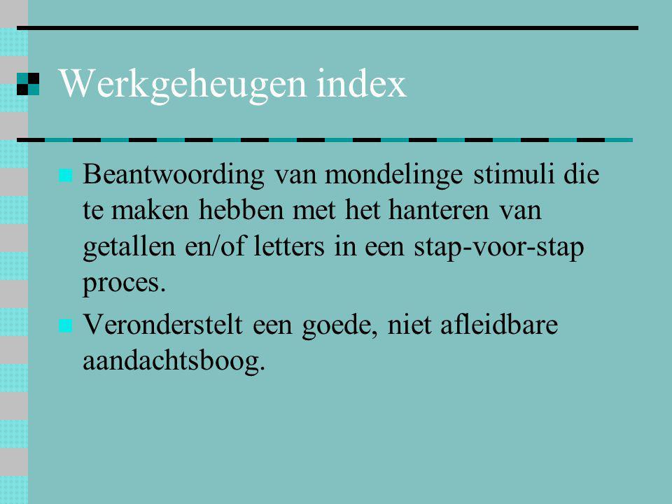 Werkgeheugen index Beantwoording van mondelinge stimuli die te maken hebben met het hanteren van getallen en/of letters in een stap-voor-stap proces.