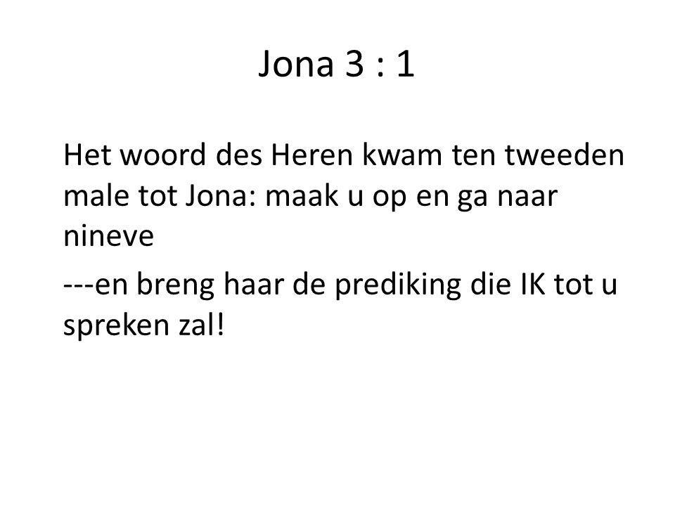 Jona 3 : 1 Het woord des Heren kwam ten tweeden male tot Jona: maak u op en ga naar nineve.