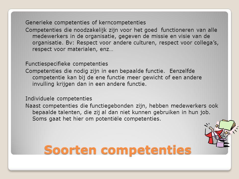 Generieke competenties of kerncompetenties Competenties die noodzakelijk zijn voor het goed functioneren van alle medewerkers in de organisatie, gegeven de missie en visie van de organisatie. Bv: Respect voor andere culturen, respect voor collega's, respect voor materialen, enz… Functiespecifieke competenties Competenties die nodig zijn in een bepaalde functie. Eenzelfde competentie kan bij de ene functie meer gewicht of een andere invulling krijgen dan in een andere functie. Individuele competenties Naast competenties die functiegebonden zijn, hebben medewerkers ook bepaalde talenten, die zij al dan niet kunnen gebruiken in hun job. Soms gaat het hier om potentiële competenties.