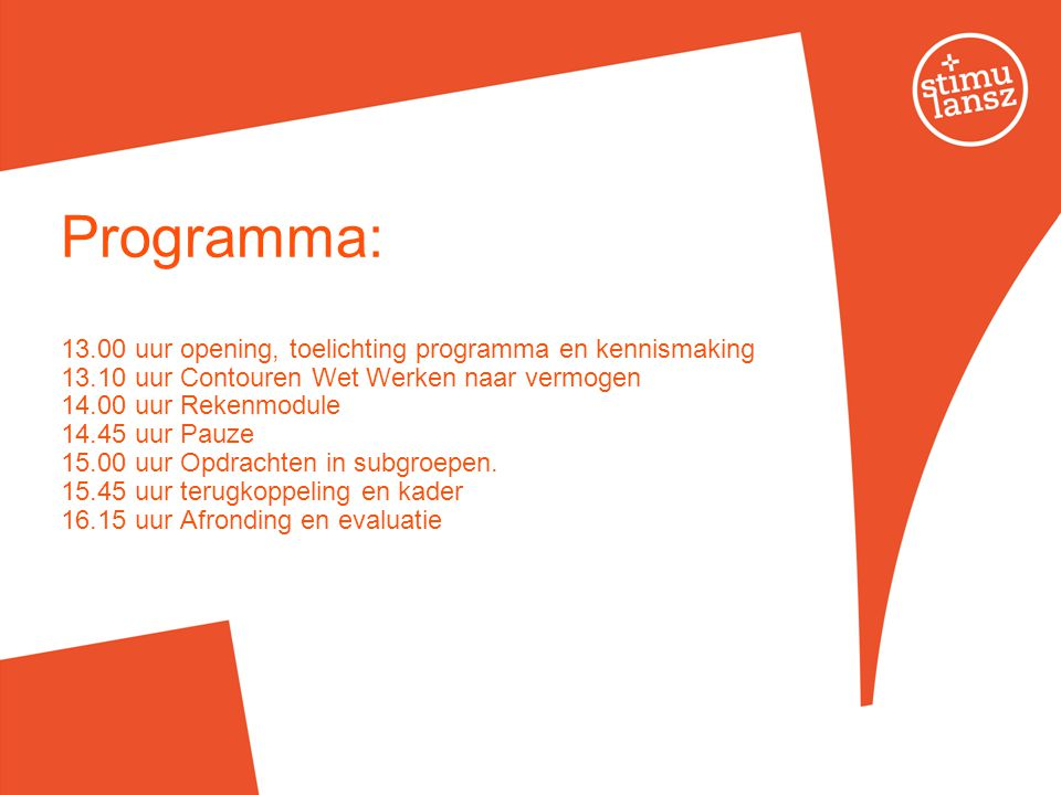 Programma: 13.00 uur opening, toelichting programma en kennismaking 13.10 uur Contouren Wet Werken naar vermogen 14.00 uur Rekenmodule 14.45 uur Pauze 15.00 uur Opdrachten in subgroepen.