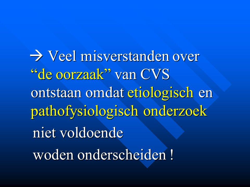  Veel misverstanden over de oorzaak van CVS ontstaan omdat etiologisch en pathofysiologisch onderzoek niet voldoende woden onderscheiden !