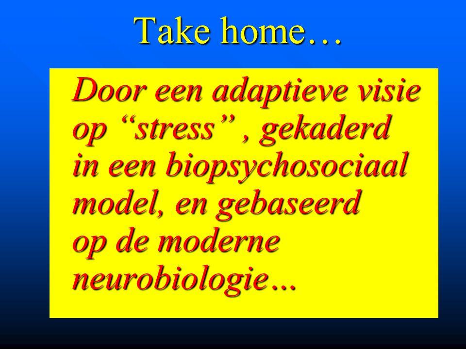 Take home… Door een adaptieve visie op stress , gekaderd in een biopsychosociaal model, en gebaseerd op de moderne neurobiologie…