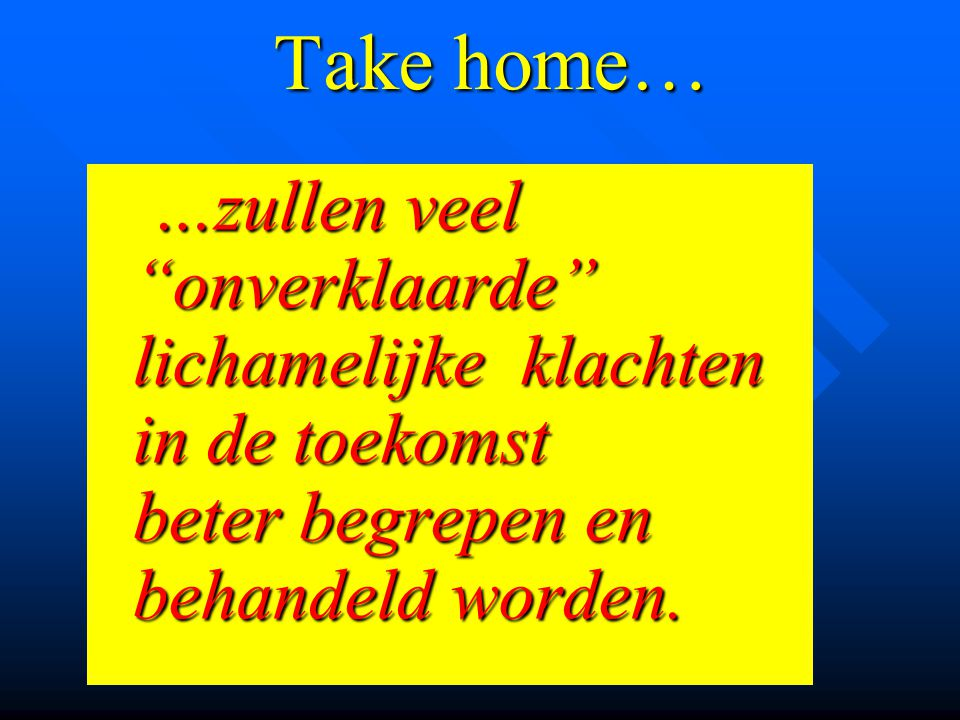 Take home… …zullen veel onverklaarde lichamelijke klachten in de toekomst beter begrepen en behandeld worden.