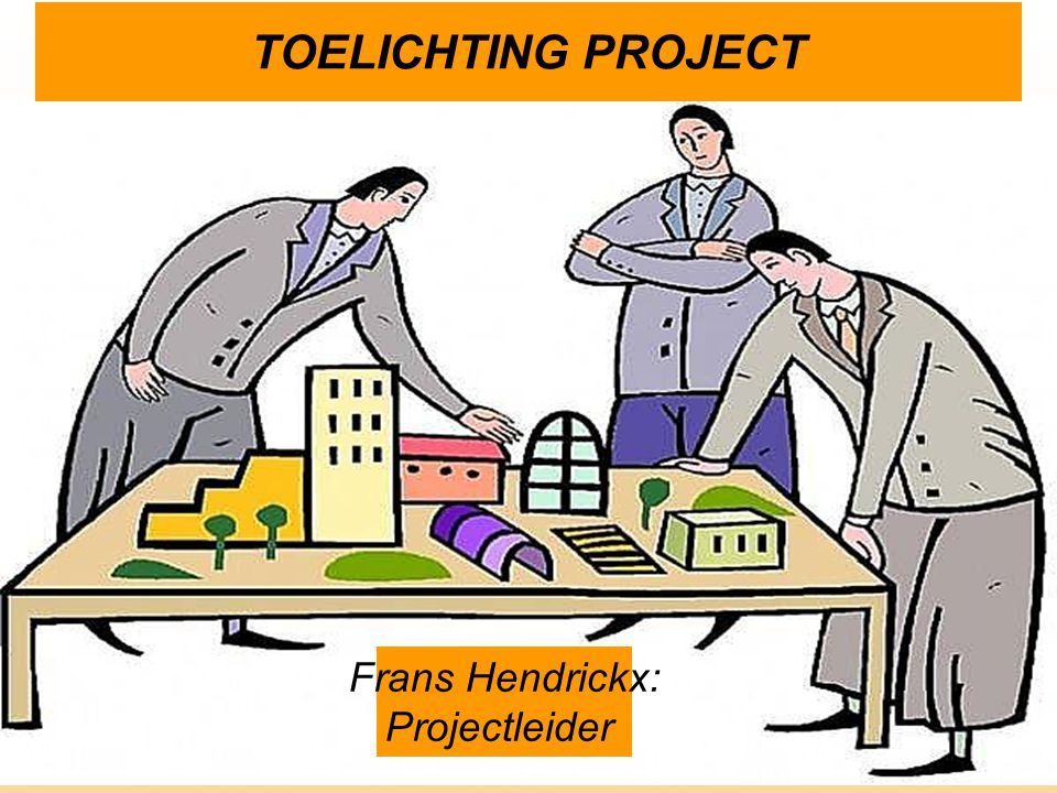 TOELICHTING PROJECT Frans Hendrickx: Projectleider
