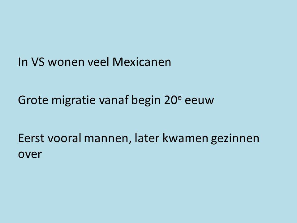 In VS wonen veel Mexicanen Grote migratie vanaf begin 20e eeuw Eerst vooral mannen, later kwamen gezinnen over