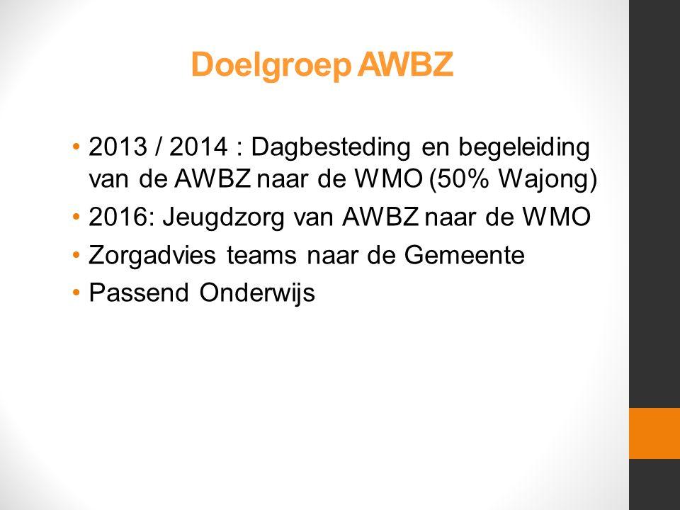 Doelgroep AWBZ 2013 / 2014 : Dagbesteding en begeleiding van de AWBZ naar de WMO (50% Wajong) 2016: Jeugdzorg van AWBZ naar de WMO.