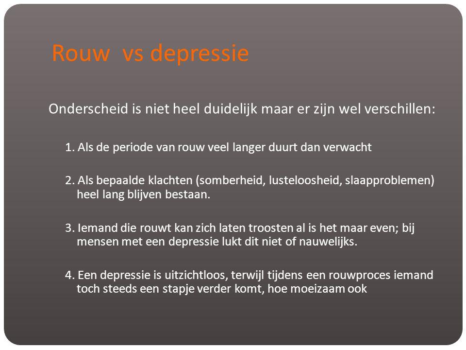 Rouw vs depressie Onderscheid is niet heel duidelijk maar er zijn wel verschillen: 1. Als de periode van rouw veel langer duurt dan verwacht.
