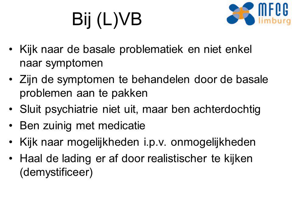 Bij (L)VB Kijk naar de basale problematiek en niet enkel naar symptomen. Zijn de symptomen te behandelen door de basale problemen aan te pakken.
