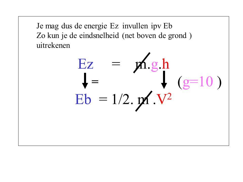 Ez = m.g.h (g=10 ) Eb = 1/2. m .V2 Je mag dus de energie Ez invullen ipv Eb.