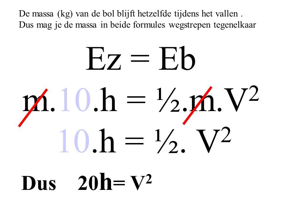Ez = Eb m.10.h = ½.m.V2 10.h = ½. V2 Dus 20h= V2