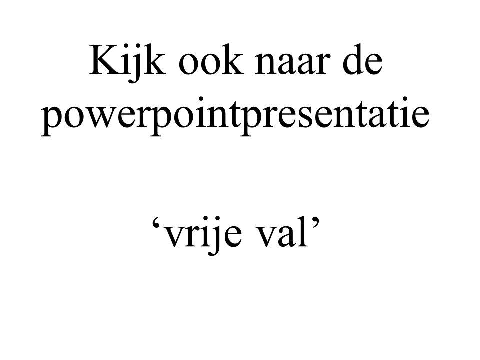 Kijk ook naar de powerpointpresentatie 'vrije val'