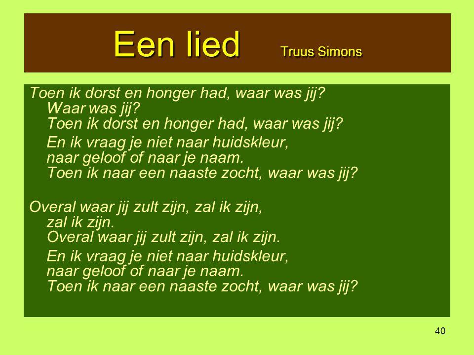 Een lied Truus Simons Toen ik dorst en honger had, waar was jij Waar was jij Toen ik dorst en honger had, waar was jij
