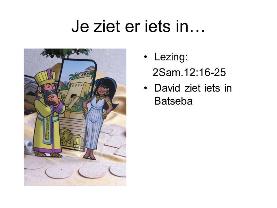 Je ziet er iets in… Lezing: 2Sam.12:16-25 David ziet iets in Batseba