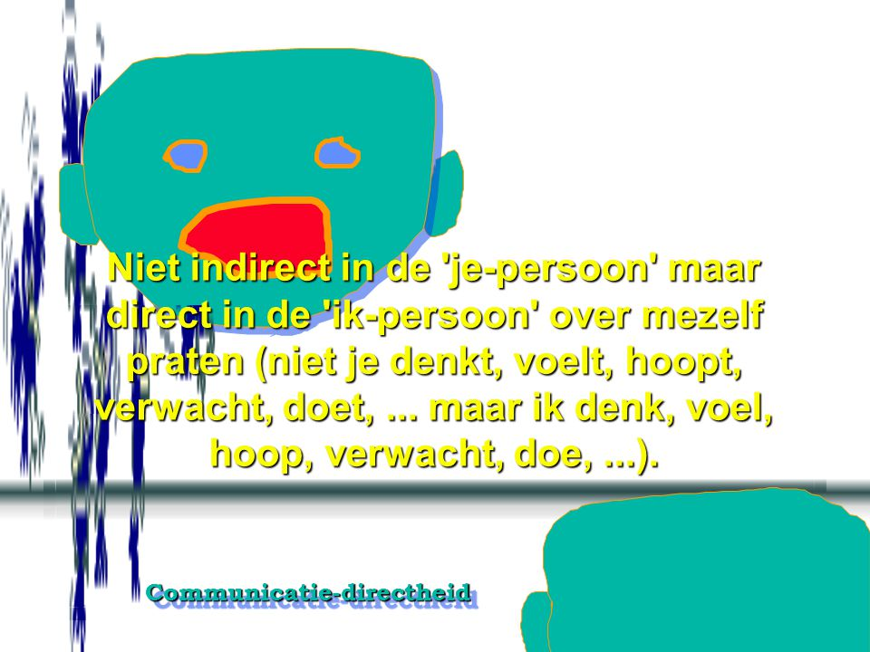 Niet indirect in de je-persoon maar direct in de ik-persoon over mezelf praten (niet je denkt, voelt, hoopt, verwacht, doet, ...