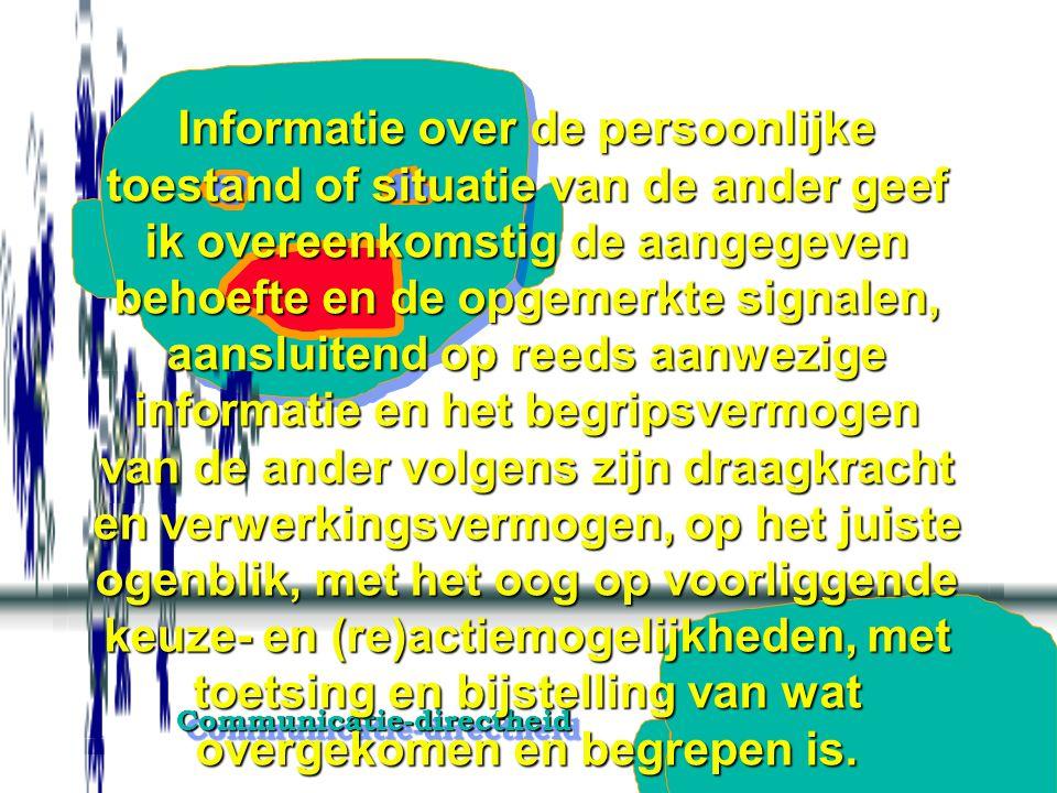 Informatie over de persoonlijke toestand of situatie van de ander geef ik overeenkomstig de aangegeven behoefte en de opgemerkte signalen, aansluitend op reeds aanwezige informatie en het begripsvermogen van de ander volgens zijn draagkracht en verwerkingsvermogen, op het juiste ogenblik, met het oog op voorliggende keuze- en (re)actiemogelijkheden, met toetsing en bijstelling van wat overgekomen en begrepen is.