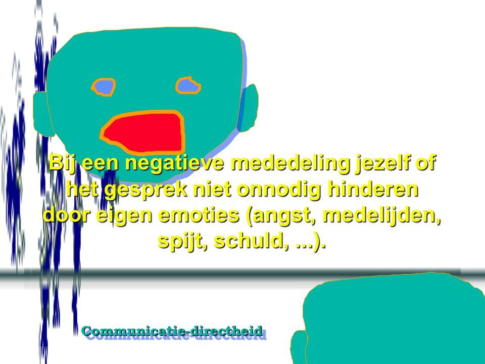 Bij een negatieve mededeling jezelf of het gesprek niet onnodig hinderen door eigen emoties (angst, medelijden, spijt, schuld, ...).