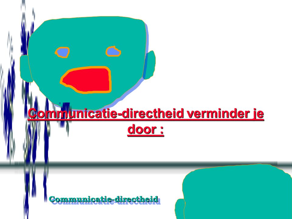 Communicatie-directheid verminder je door :