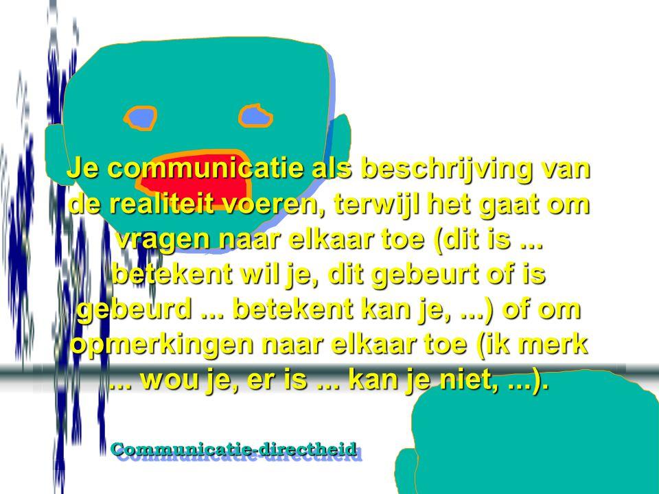 Je communicatie als beschrijving van de realiteit voeren, terwijl het gaat om vragen naar elkaar toe (dit is ...